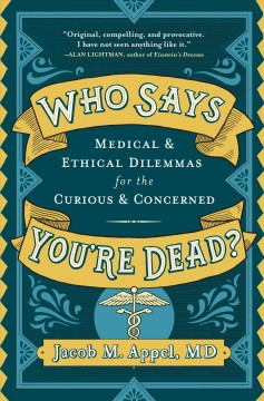 Who says you're dead? : medical & ethical dilemmas for the curious and concerned