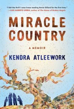 Miracle country : a memoir / Kendra Atleework.