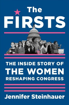 The firsts : the inside story of the women reshaping Congress / Jennifer Steinhauer.