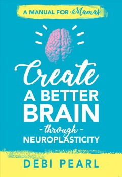 Create a better brain through neuroplasticity Debi Pearl.
