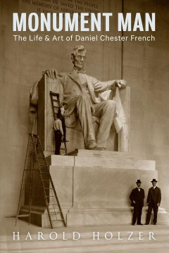 Monument man : the life and art of Daniel Chester French / Harold Holzer.