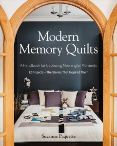 Modern memory quilts : a handbook for capturing meaningful moments - 12 projects + the stories that inspired them / Suzanne Paquette.