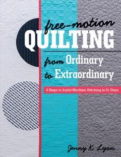 Free-Motion Quilting from Ordinary to Extraordinary : 3 Steps to Joyful Machine Stitching in 21 Days