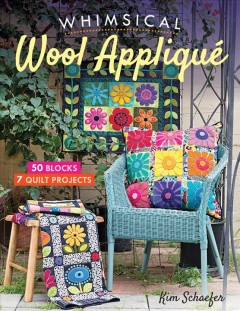 Whimsical wool appliqué : 50 blocks, 7 quilt projects / Kim Schaefer.