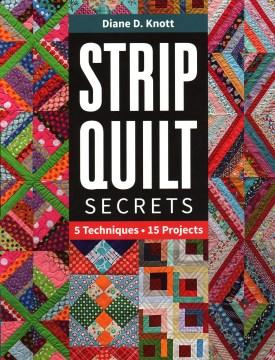 Strip quilt secrets : 5 techniques, 15 projects / Diane D. Knott.