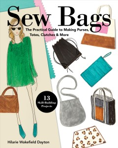 Sew Bags : The Practical Guide to Making Purses, Totes, Clutches & More; 13 Skill-building Projects