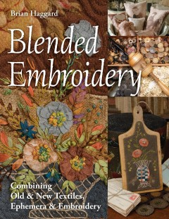 Blended embroidery : combining old & new textiles, ephemera & embroidery / Brian Haggard.