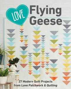 Love flying geese : 27 modern quilt projects from Love patchwork & quilting / editors of Love patchwork & quilting.
