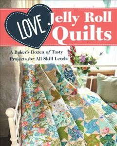 Love Jelly Roll Quilts : A Baker's Dozen of Tasty Projects for All Skill Levels