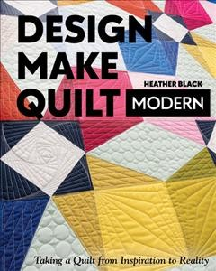 Design, make, quilt modern : taking a quilt from inspiration to reality / Heather Black.