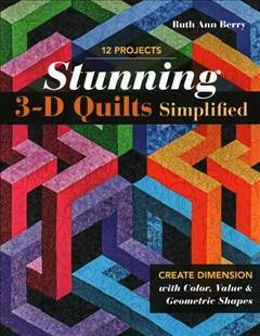 Stunning 3-D quilts simplified : create dimension with color, value & geometric shapes