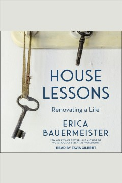 House lessons : renovating a life [electronic resource] / Erica Bauermeister.