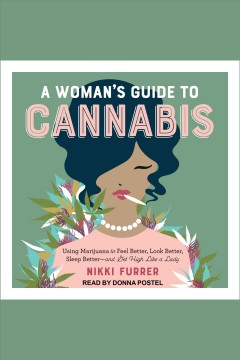 A woman's guide to cannabis : using marijuana to feel better, look better, sleep better-and get high like a lady [electronic resource] / Nikki Furrer.