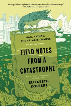 Field notes from a catastrophe : man, nature, and climate change / Elizabeth Kolbert.