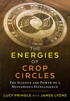 The energies of crop circles : the science and power of a mysterious intelligence