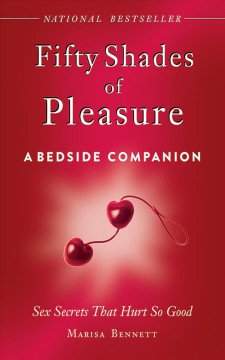 Fifty shades of pleasure : a bedside companion : sex secrets that hurt so good Marisa Bennett.