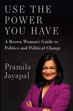 Use the power you have : a brown woman's guide to politics and political change / Pramila Jayapal.