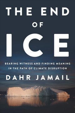 The end of ice : bearing witness and finding meaning in the path of climate disruption Dahr Jamail.