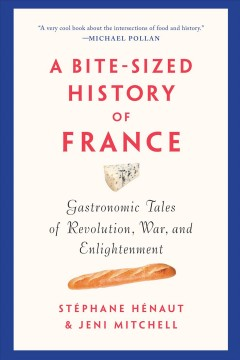A bite-sized history of France : gastronomic tales of revolution, war, and enlightenment Stéphane Hénaut and Jeni Mitchell.