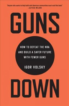 Guns down : how to defeat the NRA and build a safer future with fewer guns