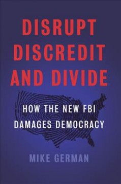 Disrupt, discredit, and divide : how the new FBI damages our democracy