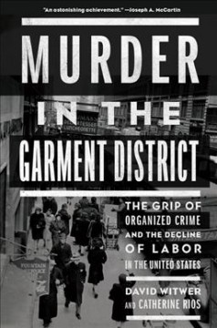 Murder in the Garment District : The Grip of Organized Crime and the Decline of Labor in the United States