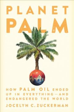 Planet palm : how palm oil ended up in everything-and endangered the world