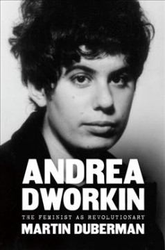 Andrea Dworkin : the feminist as revolutionary
