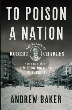 To poison a nation : the murder of Robert Charles and the rise of Jim Crow policing in America / Andrew Baker.
