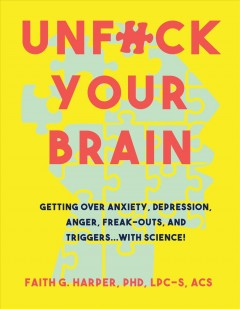 Unfuck your brain : using science to get over anxiety, depression, anger, freak-outs, and triggers Faith G. Harper, PhD, LPC-S, ACS.