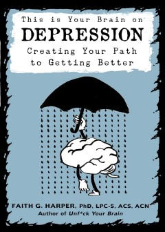 This is your brain on depression : creating your path to getting better Faith G. Harper, PhD, LPC-S, ACS, ACN.