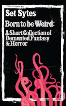 Born to Be Weird : A Collection of Demented Fantasy & Horror