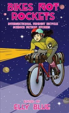 Bikes Not Rockets : Intersectional Feminist Bicycle Science Fiction Stories