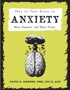 This is your brain on anxiety : what happens and what helps Faith G. Harper, PhD, LPC-S, ACS, ACN.