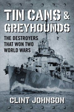 Tin cans & greyhounds : the destroyers that won two World Wars / Clint Johnson.