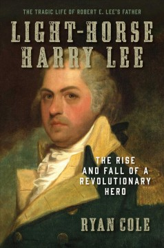 Light Horse Harry Lee : The Rise and Fall of a Revolutionary Hero and the Father of Robert E. Lee