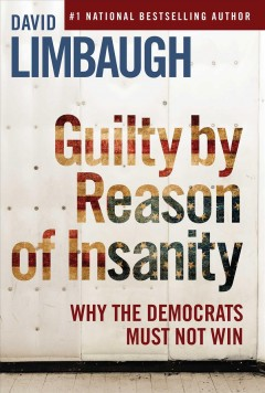 Guilty by reason of insanity : why the Democrats must not win / David Limbaugh.