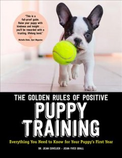 The Golden Rules of Positive Puppy Training : Everything You Need to Know for Your Puppy's First Year