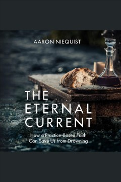 The eternal current : how a practice-based faith can save us from drowning [electronic resource] / Aaron Niequist.