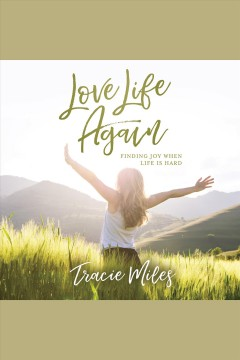 Love life again : finding joy when life is hard [electronic resource] / Tracie Miles.