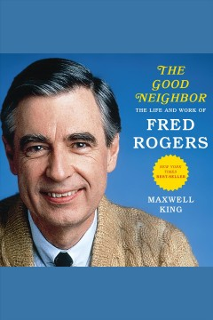 Good neighbor : the life and work of Fred Rogers [electronic resource] / Maxwell King.