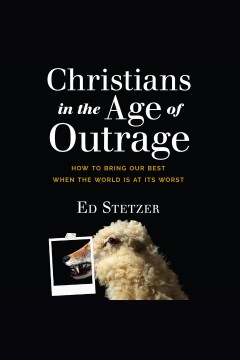 Christians in the age of outrage : how to bring our best when the world is at its worst [electronic resource] / Ed Stetzer.