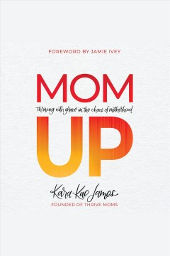 Mom up : thriving with grace in the chaos of motherhood [electronic resource] / Kara-Kae James.