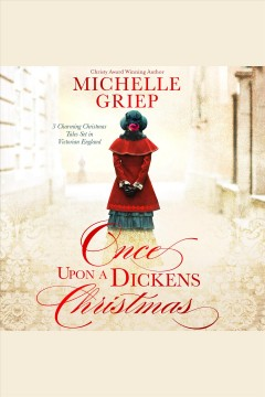 Once upon a Dickens Christmas : 3 charming Christmas tales set in Victorian England [electronic resource] / Michelle Griep.