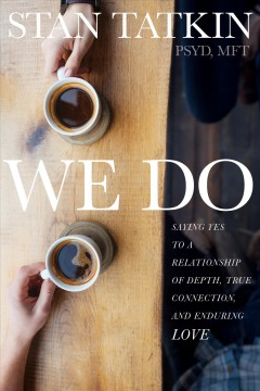 We do : saying yes to a relationship of depth, true connection, and enduring love Stan Tatkin, PsyD, MFT.