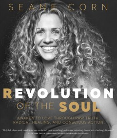 Revolution of the soul : awaken to love through raw truth, radical healing, and conscious action Seane Corn.