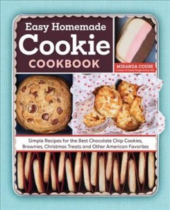 Easy homemade cookie cookbook : simple recipes for the best chocolate chip cookies, brownies, Christmas treats, and other American favorites / Miranda Couse.