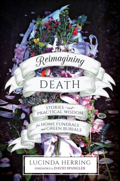 Reimagining death : stories and practical wisdom for home funerals and green burials / Lucinda Herring ; foreword by David Spangler.