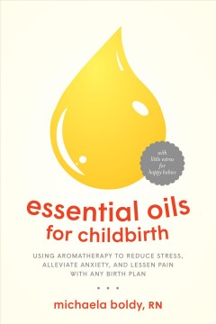 Essential oils for childbirth : using aromatherapy to reduce stress, alleviate anxiety, and lessen pain with any birth plan