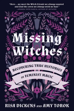 Missing witches : recovering true histories of feminist magic / Risa Dickens and Amy Torok ; foreword by Amanda Yates Garcia.